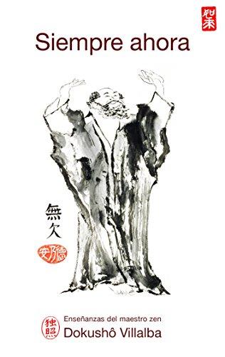 SIEMPRE AHORA: Enseñanzas del maestro zen Dokushô Villalba