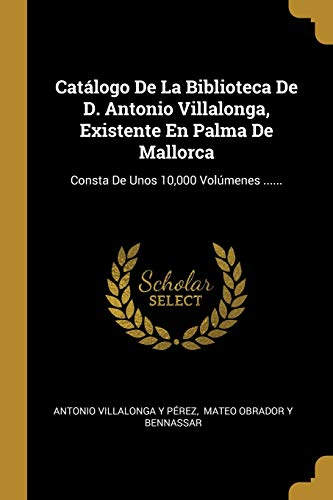 Catálogo De La Biblioteca De D. Antonio Villalonga, Existente En Palma De Mallorca: Consta De Unos 10,000 Volúmenes ......