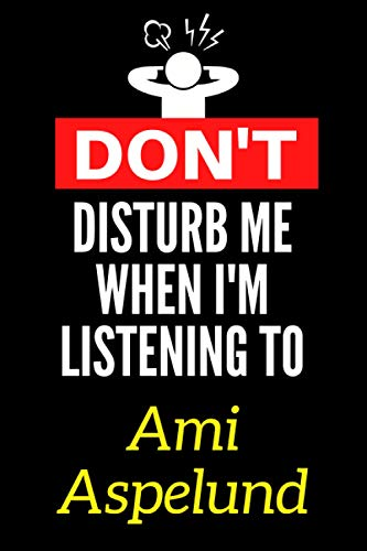 Don't Disturb Me When I'm Listening To Ami Aspelund: Lined Journal Notebook Birthday Gift for Ami Aspelund Lovers: (Composition Book Journal) (6x 9 inches)