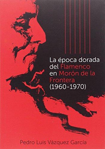 La época dorada del flamenco en Morón de la Frontera (1960-1970) (Otras Publicaciones)