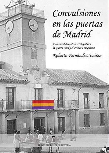 Convulsiones en las puertas de Madrid: Fuencarral durante la segunda República, la Guerra Civil y el primer Franquismo