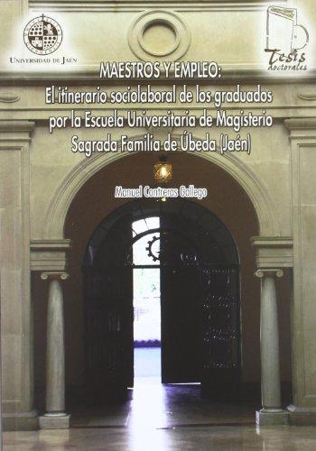 Maestros y empleo: El itinerario sociolaboral de los graduados por la Escuela Universitaria de Magisterio Sagrada Familia de Úbeda (Jaén) (Tesis Doctorales)
